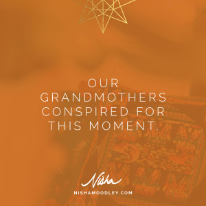 Our grandmothers conspired for this moment.